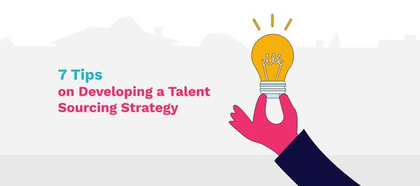 7 Tips on Developing a Talent Sourcing Strategy And Why You Need One